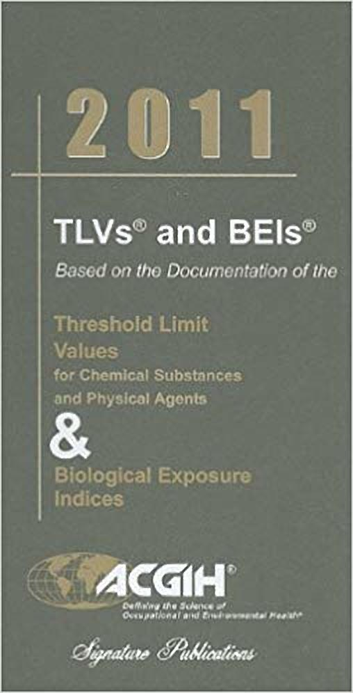 TLVs and BEIs Based on the Documentation of the Threshold Limit Values for Chemical Substances and Physical Agents & Biological Exposure Indices 2011