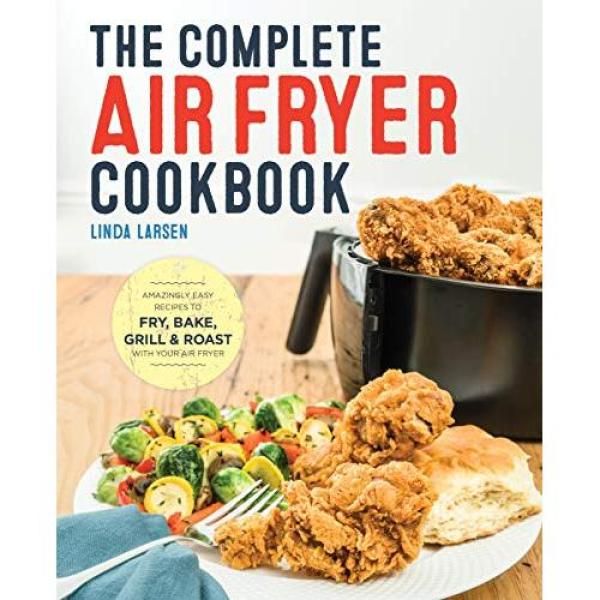 Linda Larsen The Complete Air Fryer Cookbook: Amazingly Easy Recipes to Fry, Bake, Grill, and Roast with Your Air Fryer - Paperback