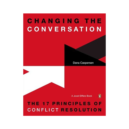 Changing the Conversation : The 17 Principles of Conflict Resolution