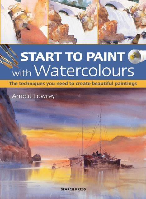 Start to Paint with Watercolours: The Techniques You Need to Create Beautiful Paintings (Author: Arnold Lowrey; ISBN: 9781782213277)