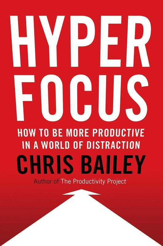 Hyperfocus: How to Manage Your Attention in a World of Distraction by  Chris Bailey