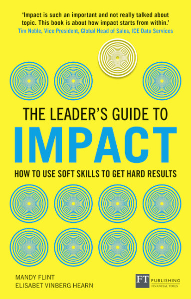 The Leaders Guide to Impact: How to Use Soft Skills to Get Hard Results