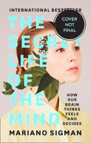 The Secret Life of the Mind : How Our Brain Thinks, Feels and Decides