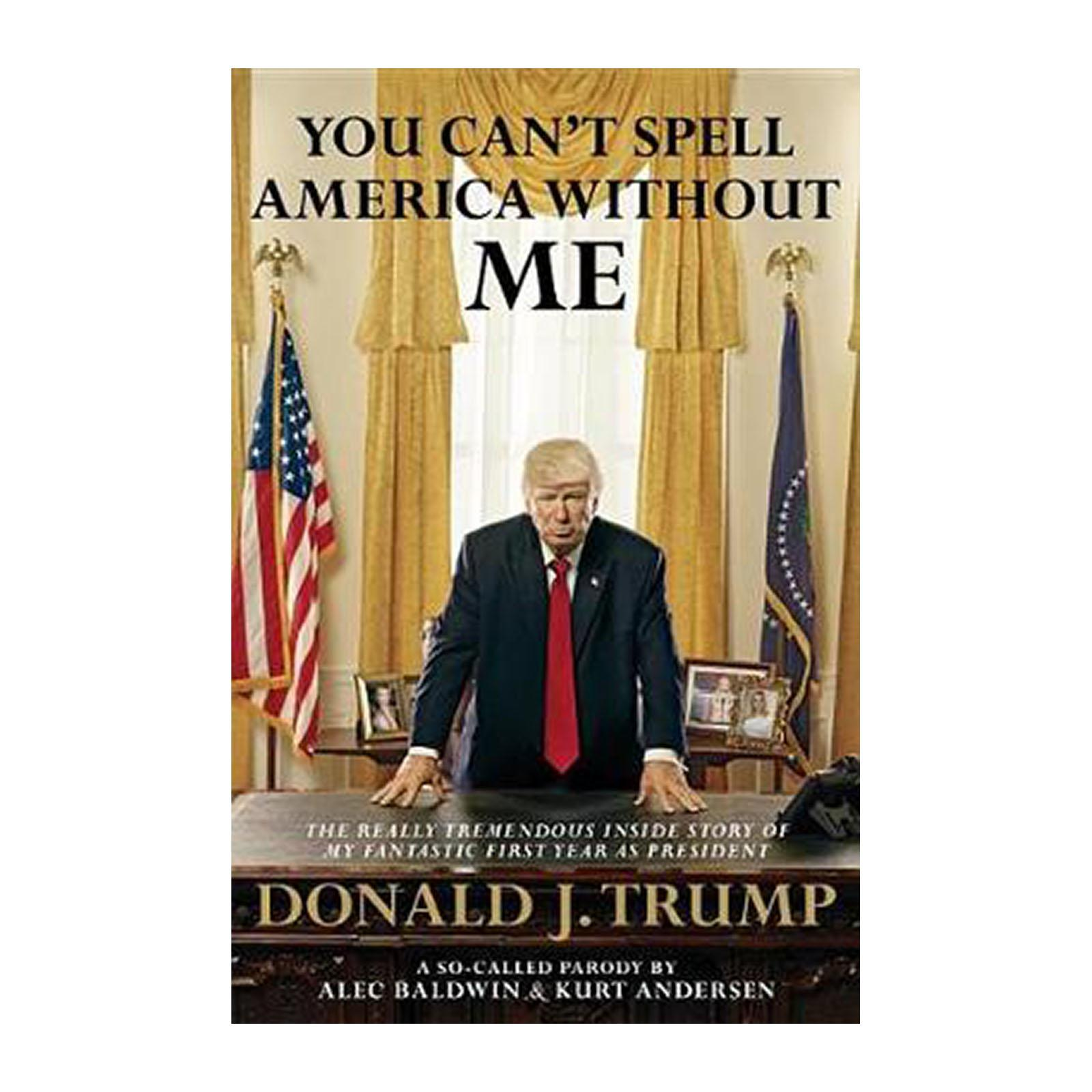 You Cant Spell America Without Me: The Really Tremendous Inside Story Of My Fantastic First Year As President Donald J. Trump (A So-Called Parody) (Hardback)