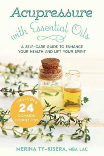 Acupressure with Essential Oils : A Self-Care Guide to Enhance Your Health and Lift Your Spirit--With 24 Common Conditions