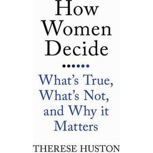 How Women Decide : Whats True, Whats Not, and Why It Matters
