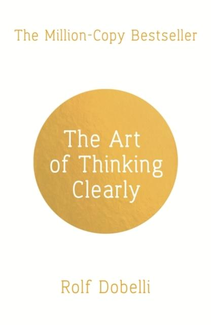 The Art of Thinking Clearly: Better Thinking, Better Decisions (Author: Rolf Dobelli; ISBN: 9781444759563)