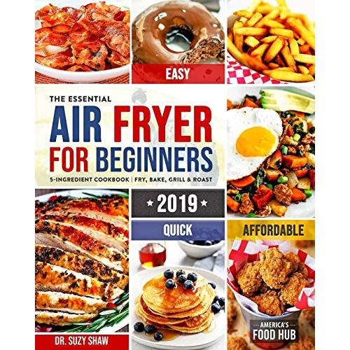 The Essential Air Fryer Cookbook for Beginners #2019: 5-Ingredient Affordable, Quick & Easy Budget Friendly Recipes | Fry, Bake, Grill & Roast Most Wanted Family Meals - Paperback