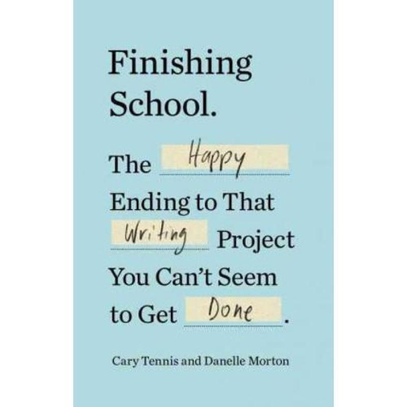 Finishing School : The Happy Ending to That Writing Project You Cant Seem to Get Done
