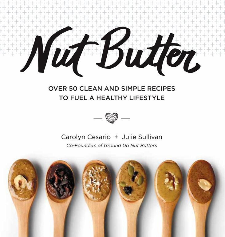 Nut Butter: Over 50 Clean and Simple Recipes to Fuel a Healthy Lifestyle by Carolyn Cesario and Julie Sullivan