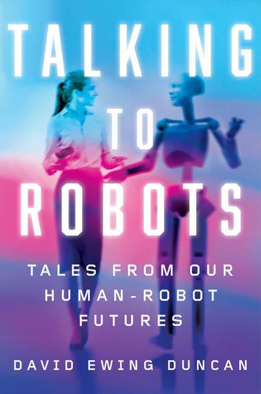 Talking to Robots: A Brief Guide to Our Human-Robot Futures by David Ewing Duncan