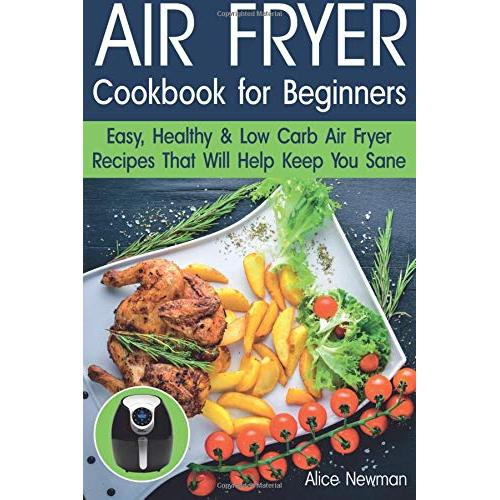 Alice Newman Air Fryer Cookbook for Beginners: Easy, Healthy & Low Carb Recipes That Will Help Keep You Sane - Paperback