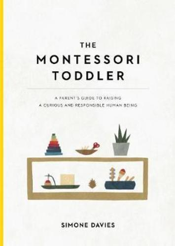 The Montessori Toddler : A Parents Guide to Raising a Curious and Responsible Human Being