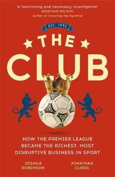 The Club: How the Premier League Became the Richest, Most Disruptive Business in Sport PB (9781473699588)