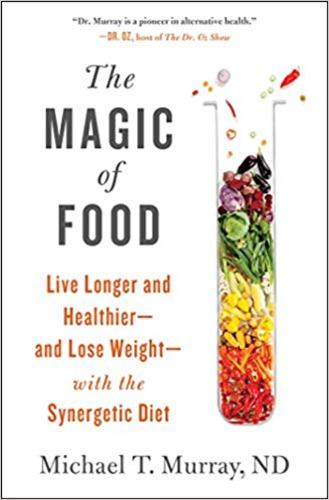 The Magic of Food : Live Longer and Healthier--and Lose Weight--with the Synergetic Diet