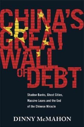 Chinas Great Wall of Debt : Shadow Banks, Ghost Cities, Massive Loans and the End of the Chinese Miracle