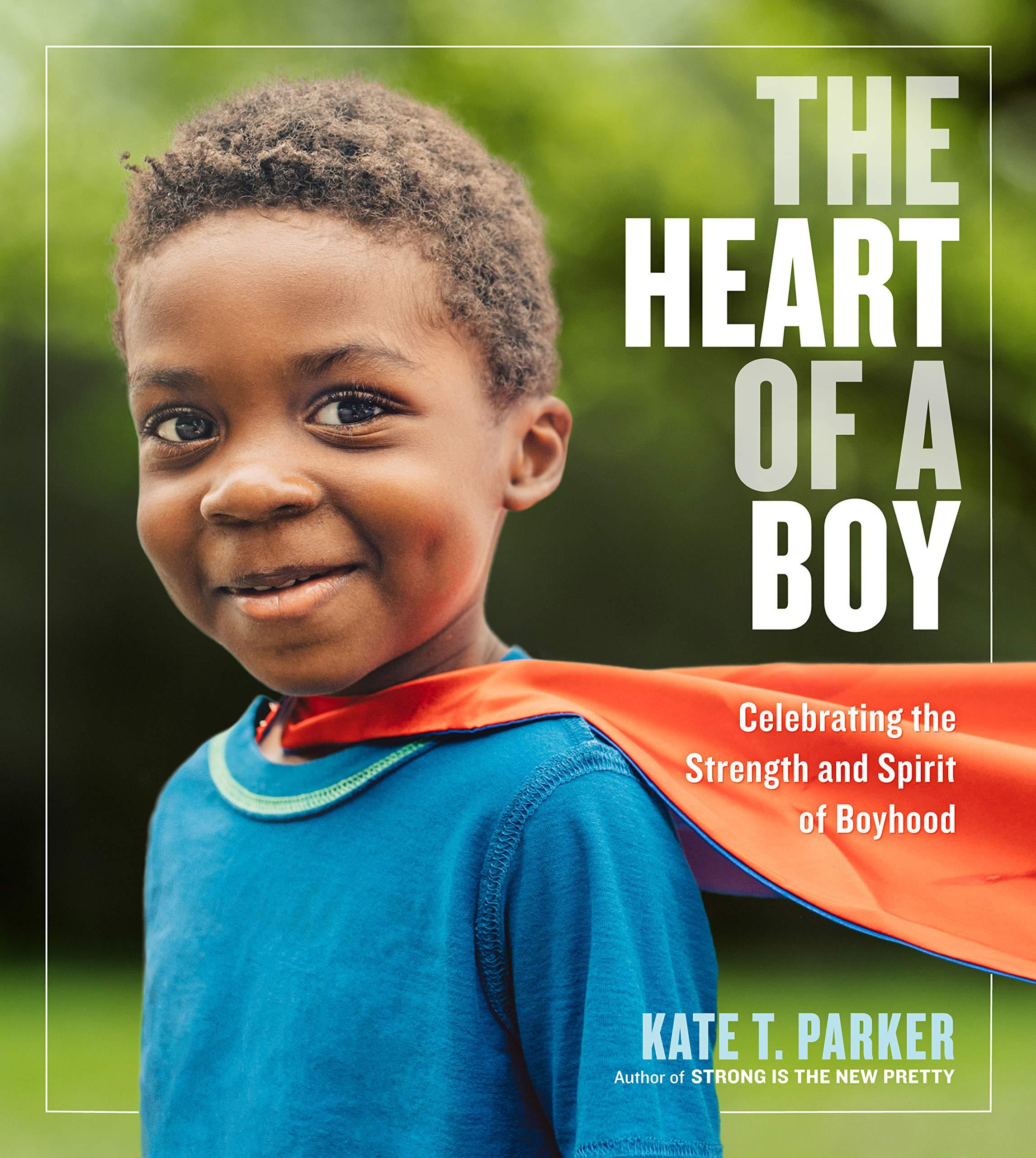 The Heart of a Boy: Celebrating the Strength and Spirit of Boyhood by  Kate Parker