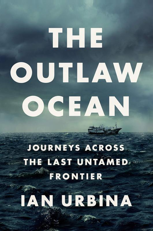 The Outlaw Ocean: Journeys Across the Last Untamed Frontier by Ian Urbina
