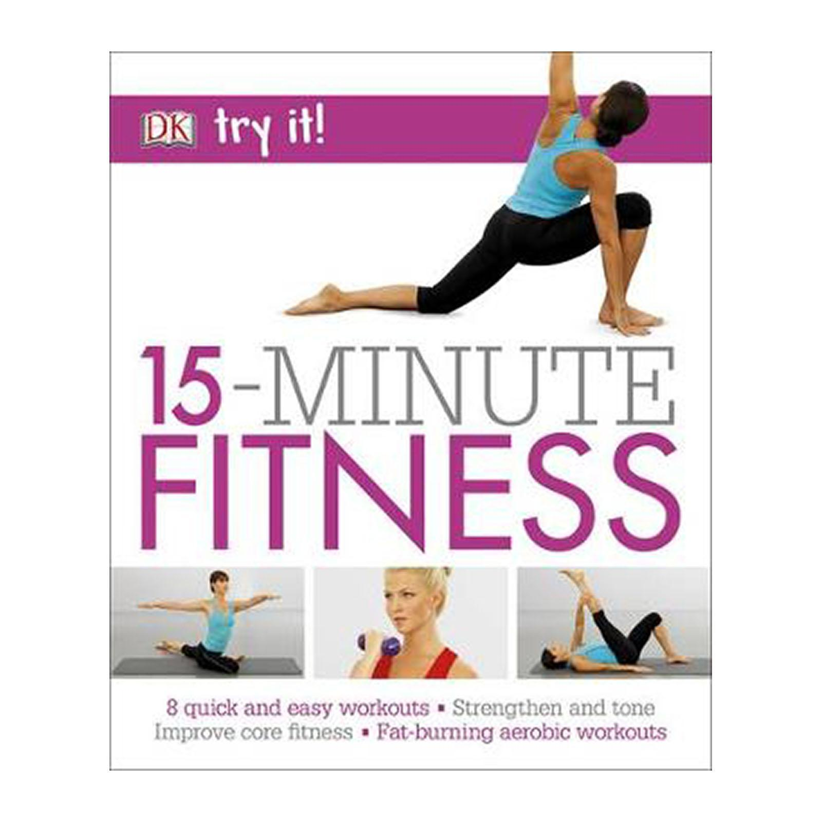 15 Minute Fitness: 100 Quick And Easy Exercises Strengthen And Tone And Improve Core Fitness Fat Burning Aerobic Workouts (Paperback)
