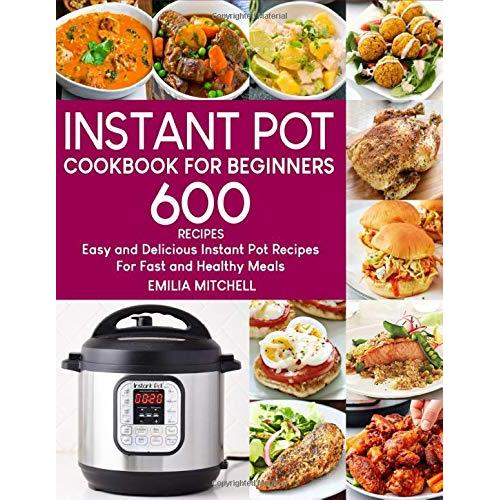 Emilia Mitchell Instant Pot Cookbook For Beginners: 600 Easy and Delicious Instant Pot Recipes For Fast and Healthy Meals - Paperback