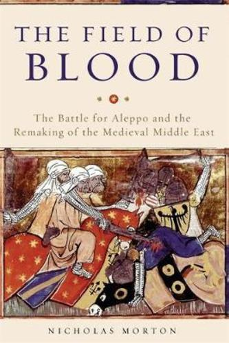 The Field of Blood : The Battle for Aleppo and the Remaking of the Medieval Middle East