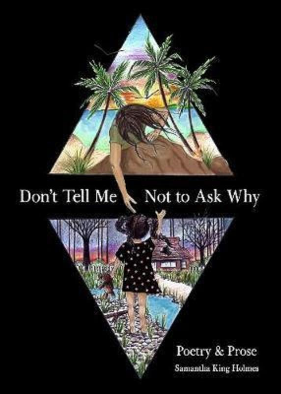Dont Tell Me Not to Ask Why: Poetry & Prose by Samantha King Holmes