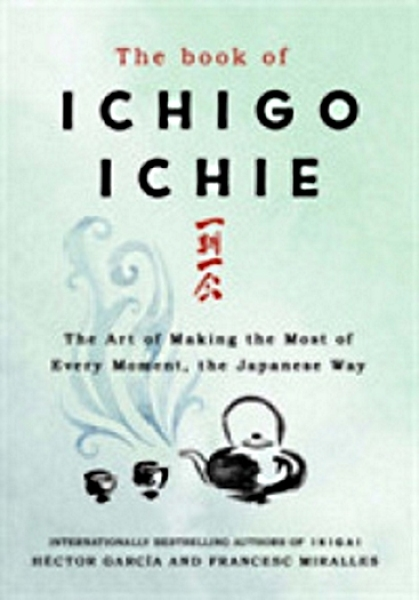 Book of Ichigo Ichie : The Art of Making the Most of Every Moment, the Japanese Way (Hardcover)