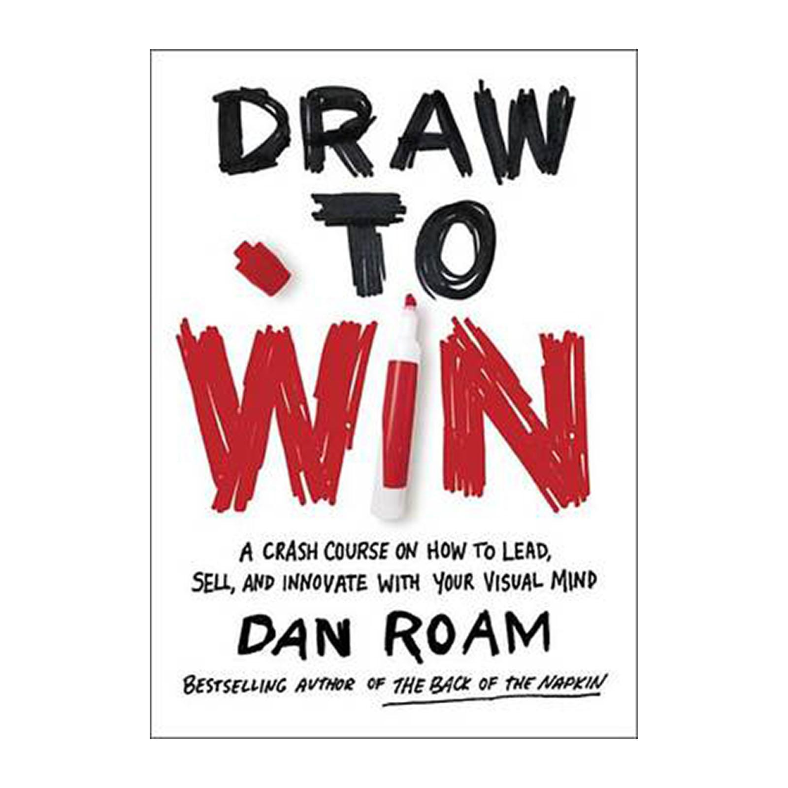 Draw To Win: A Crash Course On How To Lead And Sell And And Innovate With Your Visual Mind (Hardback)