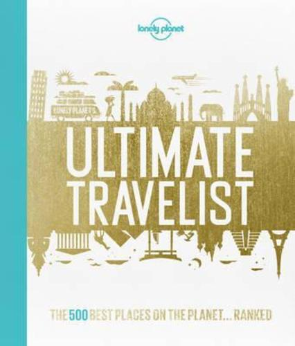 Lonely Planets Ultimate Travelist : The 500 Best Places on the Planet...Ranked