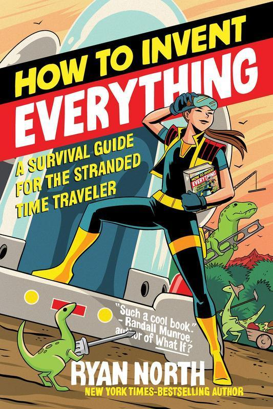 How to Invent Everything: A Survival Guide for the Stranded Time Traveler by  Ryan North
