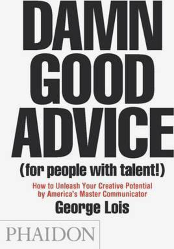 Damn Good Advice (For People with Talent!) : How To Unleash Your Creative Potential by Americas Master Communicator, George Lois