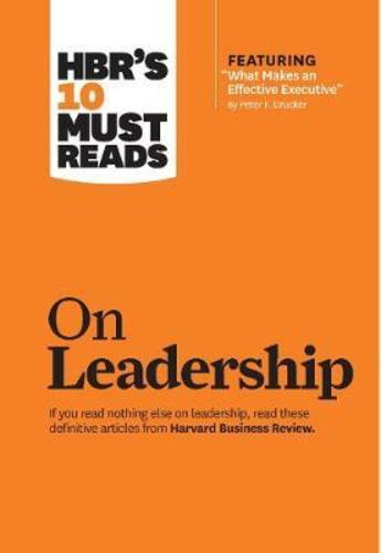 HBRs 10 Must Reads on Leadership (with featured article  What Makes an Effective Executive,  by Peter F. Drucker)