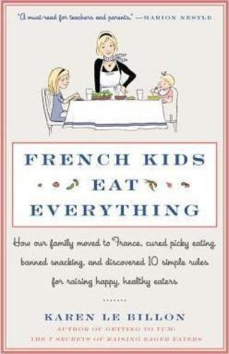 French Kids Eat Everything : How Our Family Moved to France, Cured Picky Eating, Banned Snacking, and Discovered 10 Simple Rules for Raising Happy, Healthy Eaters
