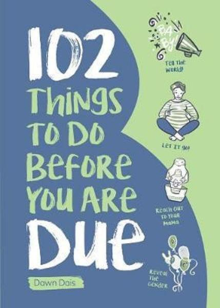102 Things to Do Before You Are Due by  Dawn Dais