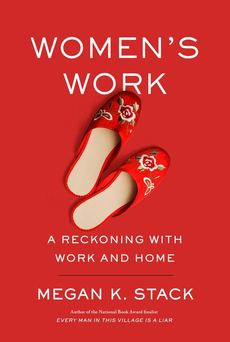 Womens Work: A Reckoning with Work and Home by Megan K. Stack