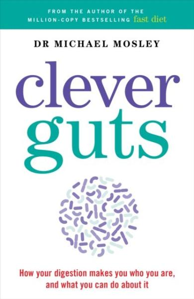 The Clever Guts Diet : How To Revolutionise Your Body From The Inside Out by Michael Mosley